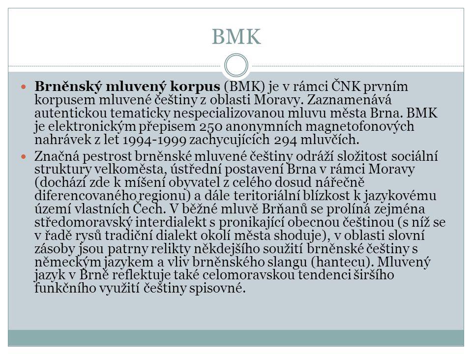 BMK Brněnský mluvený korpus (BMK) je v rámci ČNK prvním korpusem mluvené češtiny z oblasti Moravy. Zaznamenává autentickou tematicky nespecializovanou