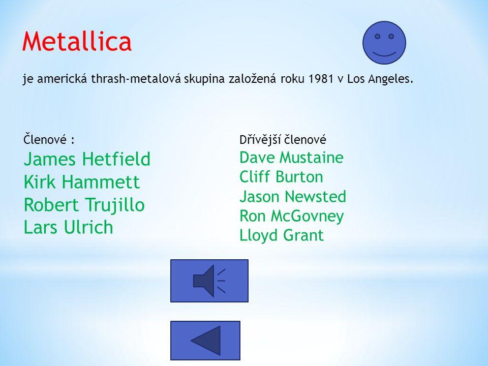 Metallica je americká thrash-metalová skupina založená roku 1981 v Los Angeles. Členové : James Hetfield Kirk Hammett Robert Trujillo Lars Ulrich Dřív