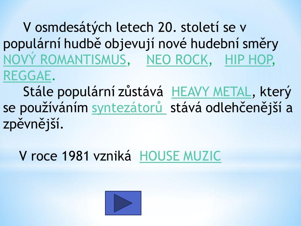 V osmdesátých letech 20. století se v populární hudbě objevují nové hudební směry NOVÝ ROMANTISMUS, NEO ROCK, HIP HOP, REGGAE. Stále populární zůstává