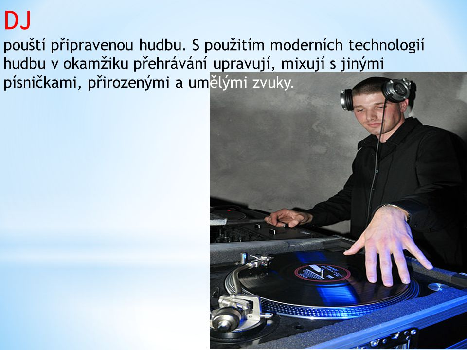 DJ pouští připravenou hudbu. S použitím moderních technologií hudbu v okamžiku přehrávání upravují, mixují s jinými písničkami, přirozenými a umělými