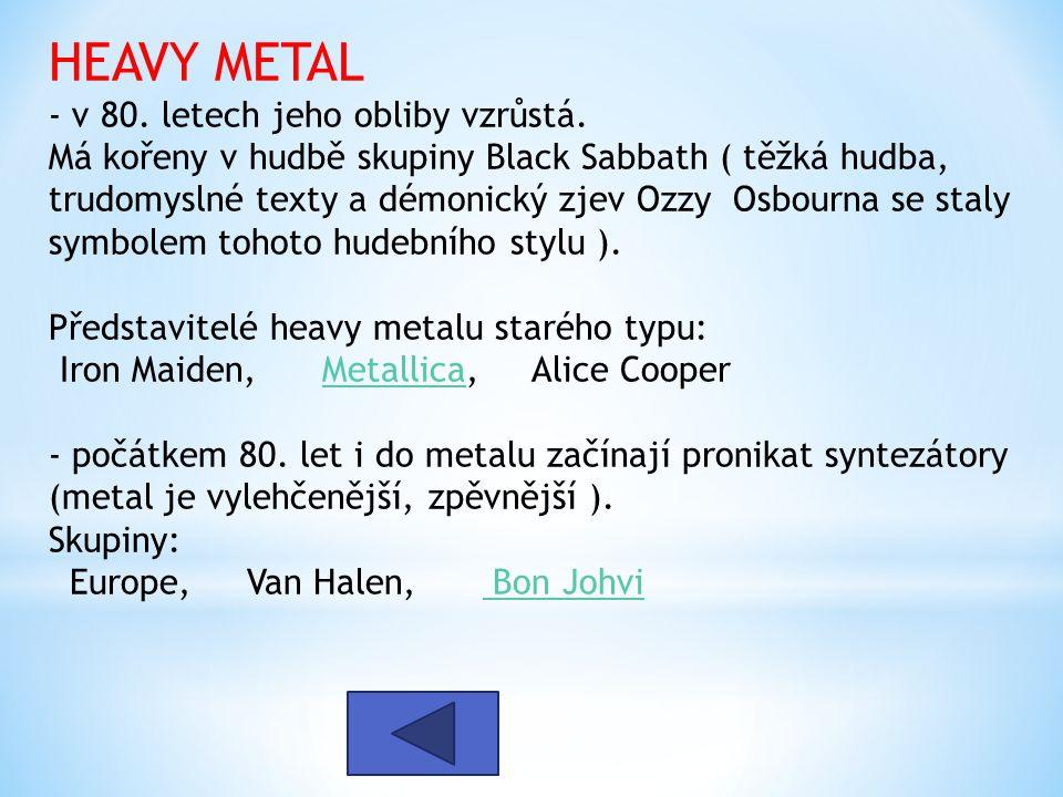 HEAVY METAL - v 80. letech jeho obliby vzrůstá. Má kořeny v hudbě skupiny Black Sabbath ( těžká hudba, trudomyslné texty a démonický zjev Ozzy Osbourn