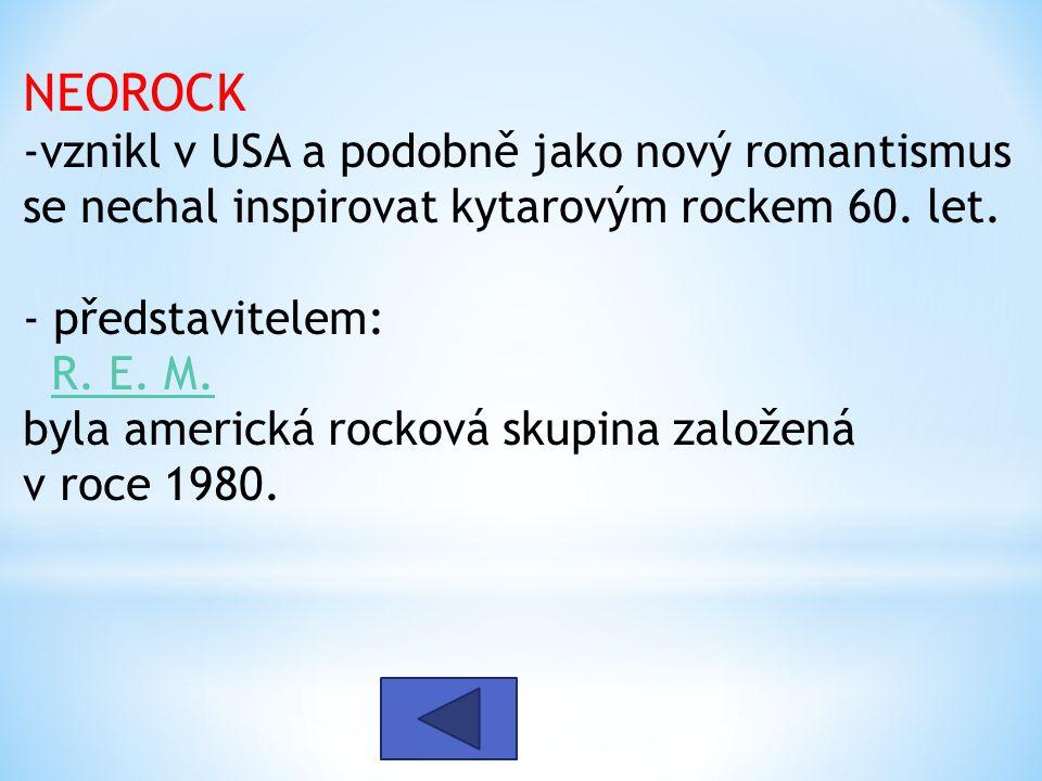 NEOROCK -vznikl v USA a podobně jako nový romantismus se nechal inspirovat kytarovým rockem 60. let. - představitelem: R. E. M. byla americká rocková