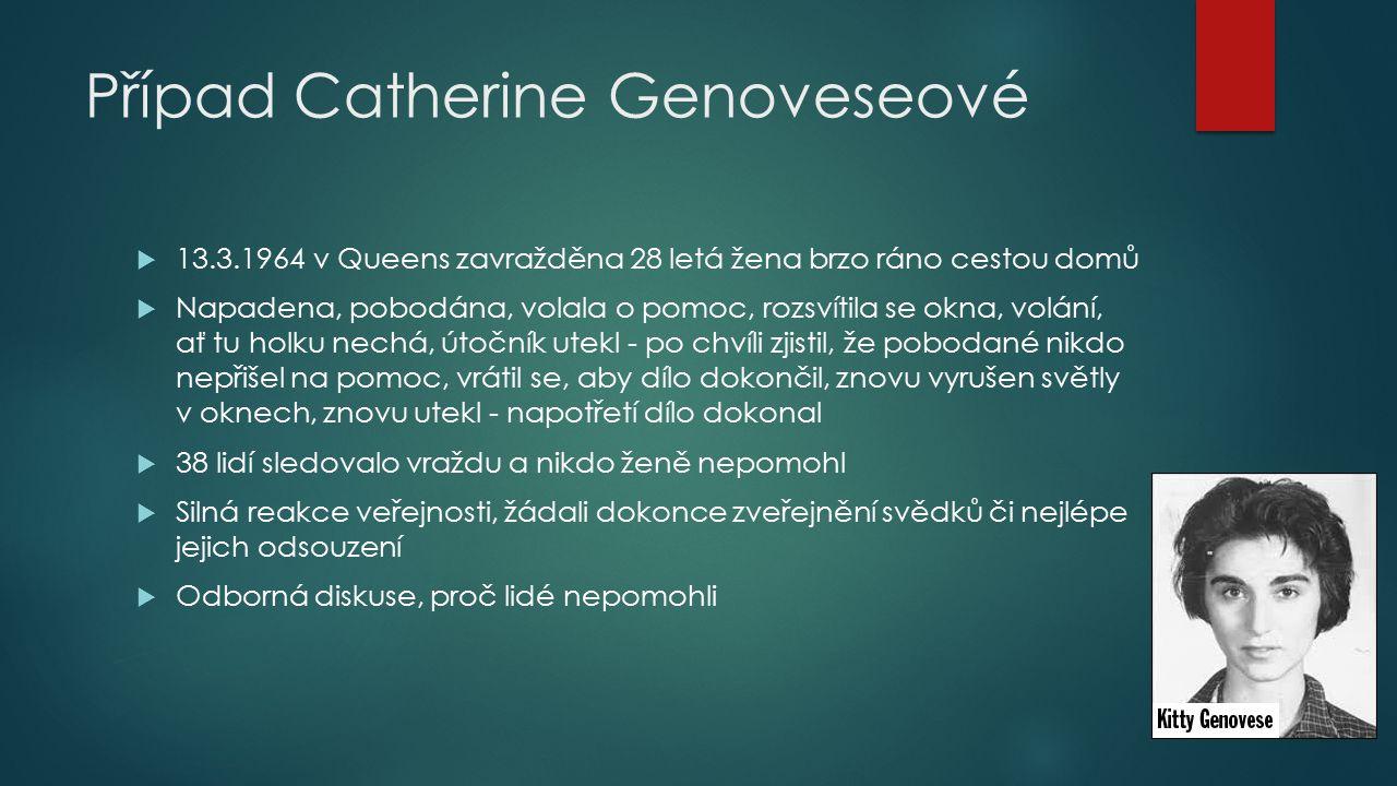 Případ Catherine Genoveseové  13.3.1964 v Queens zavražděna 28 letá žena brzo ráno cestou domů  Napadena, pobodána, volala o pomoc, rozsvítila se ok