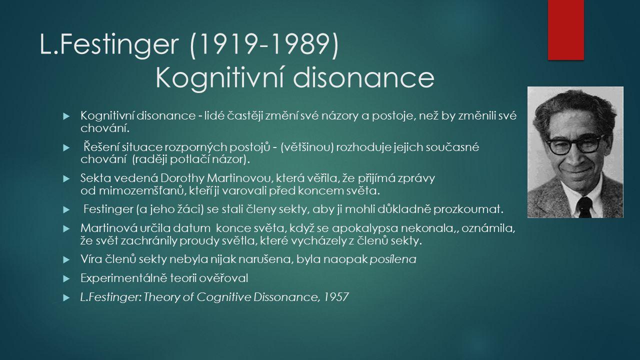 L.Festinger (1919-1989) Kognitivní disonance  Kognitivní disonance - lidé častěji změní své názory a postoje, než by změnili své chování.  Řešení si