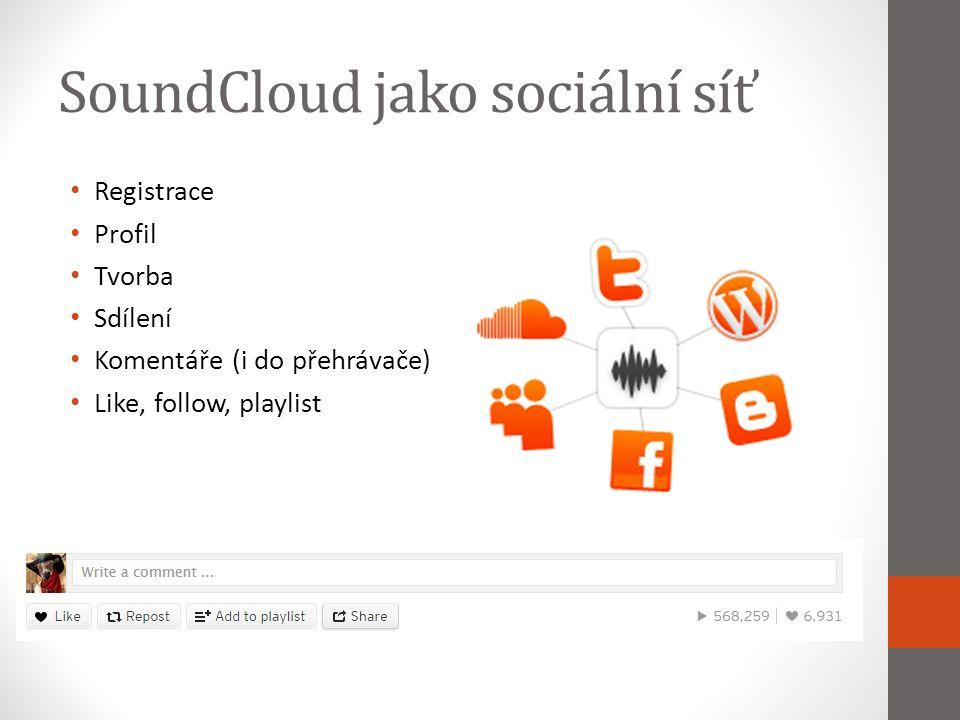 SoundCloud jako sociální síť Registrace Profil Tvorba Sdílení Komentáře (i do přehrávače) Like, follow, playlist