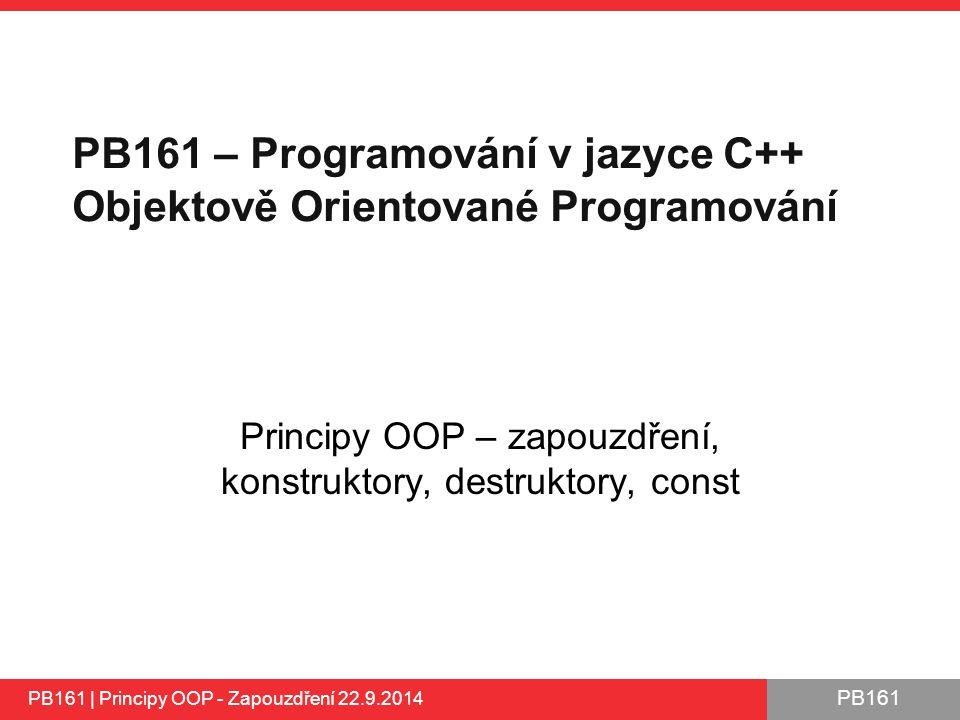 PB161 PB161 – Programování v jazyce C++ Objektově Orientované Programování Principy OOP – zapouzdření, konstruktory, destruktory, const PB161 | Principy OOP - Zapouzdření 22.9.2014