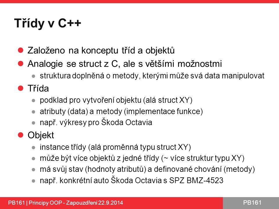 PB161 Třídy v C++ Založeno na konceptu tříd a objektů Analogie se struct z C, ale s většími možnostmi ●struktura doplněná o metody, kterými může svá data manipulovat Třída ●podklad pro vytvoření objektu (alá struct XY) ●atributy (data) a metody (implementace funkce) ●např.
