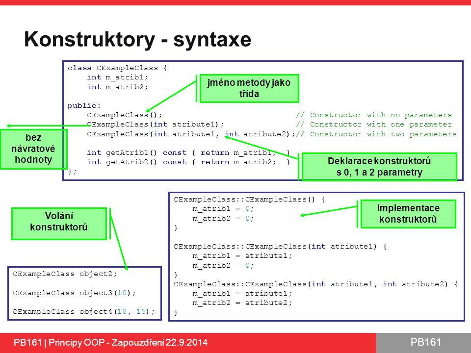 PB161 Konstruktory - syntaxe PB161 | Principy OOP - Zapouzdření 22.9.2014 CExampleClass::CExampleClass() { m_atrib1 = 0; m_atrib2 = 0; } CExampleClass::CExampleClass(int atribute1) { m_atrib1 = atribute1; m_atrib2 = 0; } CExampleClass::CExampleClass(int atribute1, int atribute2) { m_atrib1 = atribute1; m_atrib2 = atribute2; } class CExampleClass { int m_atrib1; int m_atrib2; public: CExampleClass(); // Constructor with no parameters CExampleClass(int atribute1); // Constructor with one parameter CExampleClass(int atribute1, int atribute2);// Constructor with two parameters int getAtrib1() const { return m_atrib1; } int getAtrib2() const { return m_atrib2; } }; jméno metody jako třída Implementace konstruktorů Deklarace konstruktorů s 0, 1 a 2 parametry bez návratové hodnoty CExampleClass object2; CExampleClass object3(10); CExampleClass object4(10, 15); Volání konstruktorů