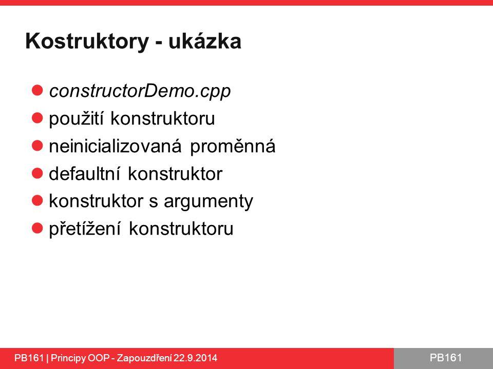 PB161 Kostruktory - ukázka constructorDemo.cpp použití konstruktoru neinicializovaná proměnná defaultní konstruktor konstruktor s argumenty přetížení konstruktoru PB161 | Principy OOP - Zapouzdření 22.9.2014