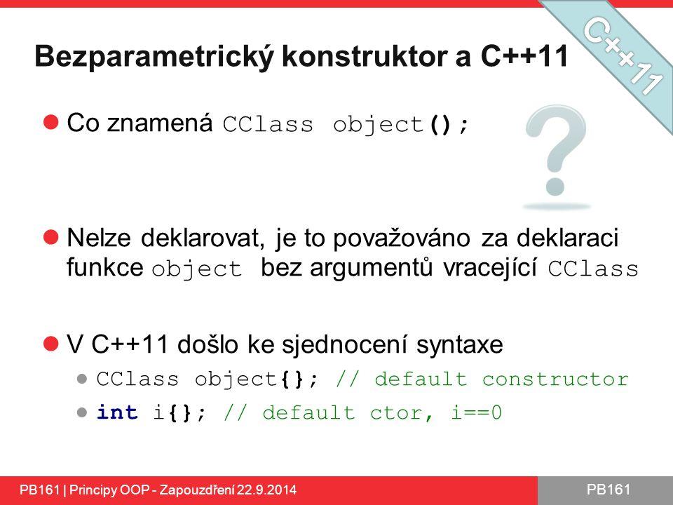 PB161 Bezparametrický konstruktor a C++11 Co znamená CClass object(); Nelze deklarovat, je to považováno za deklaraci funkce object bez argumentů vracející CClass V C++11 došlo ke sjednocení syntaxe ● CClass object{}; // default constructor ● int i{}; // default ctor, i==0 PB161 | Principy OOP - Zapouzdření 22.9.2014
