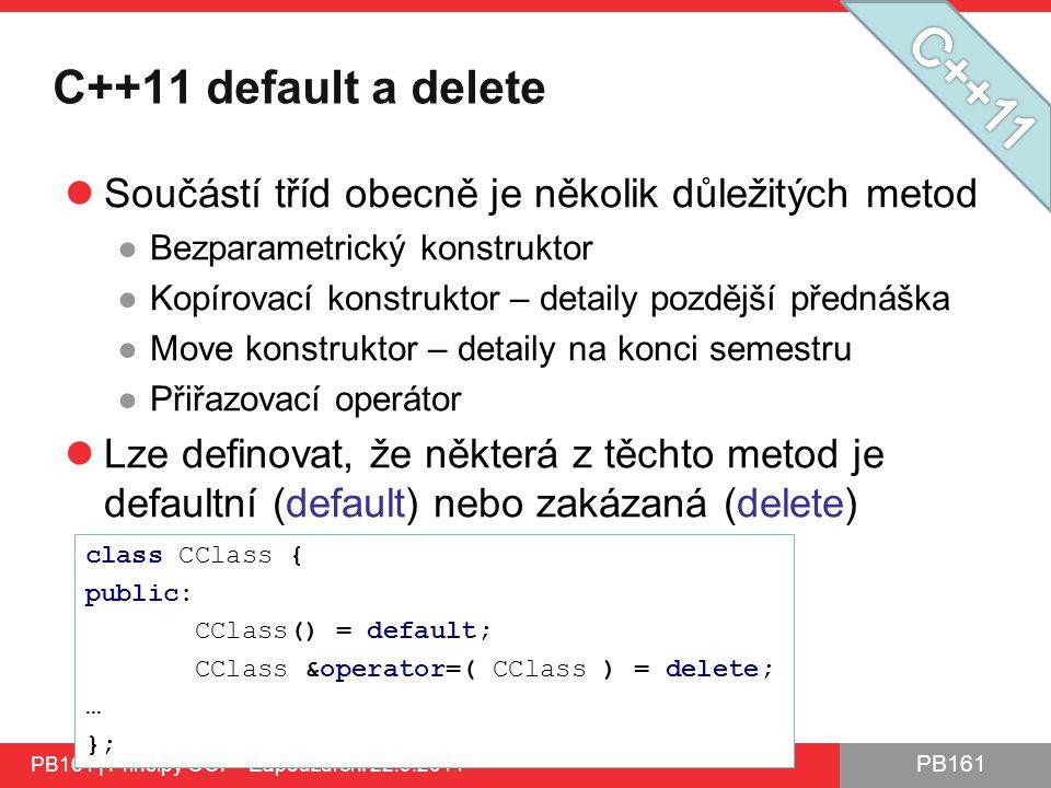 PB161 C++11 default a delete Součástí tříd obecně je několik důležitých metod ●Bezparametrický konstruktor ●Kopírovací konstruktor – detaily pozdější přednáška ●Move konstruktor – detaily na konci semestru ●Přiřazovací operátor Lze definovat, že některá z těchto metod je defaultní (default) nebo zakázaná (delete) PB161 | Principy OOP - Zapouzdření 22.9.2014 class CClass { public: CClass() = default; CClass &operator=( CClass ) = delete; … };