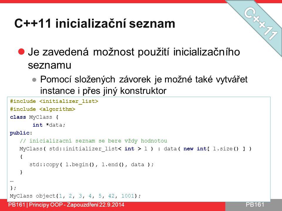 PB161 C++11 inicializační seznam Je zavedená možnost použití inicializačního seznamu ●Pomocí složených závorek je možné také vytvářet instance i přes jiný konstruktor PB161 | Principy OOP - Zapouzdření 22.9.2014 #include class MyClass { int *data; public: // inicializacní seznam se bere vždy hodnotou MyClass( std::initializer_list l ) : data( new int[ l.size() ] ) { std::copy( l.begin(), l.end(), data ); } … }; MyClass object{1, 2, 3, 4, 5, 42, 1001};