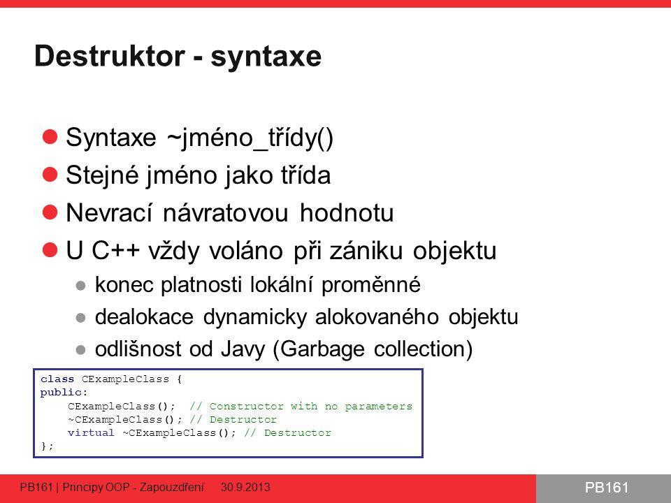 PB161 Destruktor - syntaxe Syntaxe ~jméno_třídy() Stejné jméno jako třída Nevrací návratovou hodnotu U C++ vždy voláno při zániku objektu ●konec platnosti lokální proměnné ●dealokace dynamicky alokovaného objektu ●odlišnost od Javy (Garbage collection) 35 PB161 | Principy OOP - Zapouzdření 30.9.2013 class CExampleClass { public: CExampleClass(); // Constructor with no parameters ~CExampleClass(); // Destructor virtual ~CExampleClass(); // Destructor };