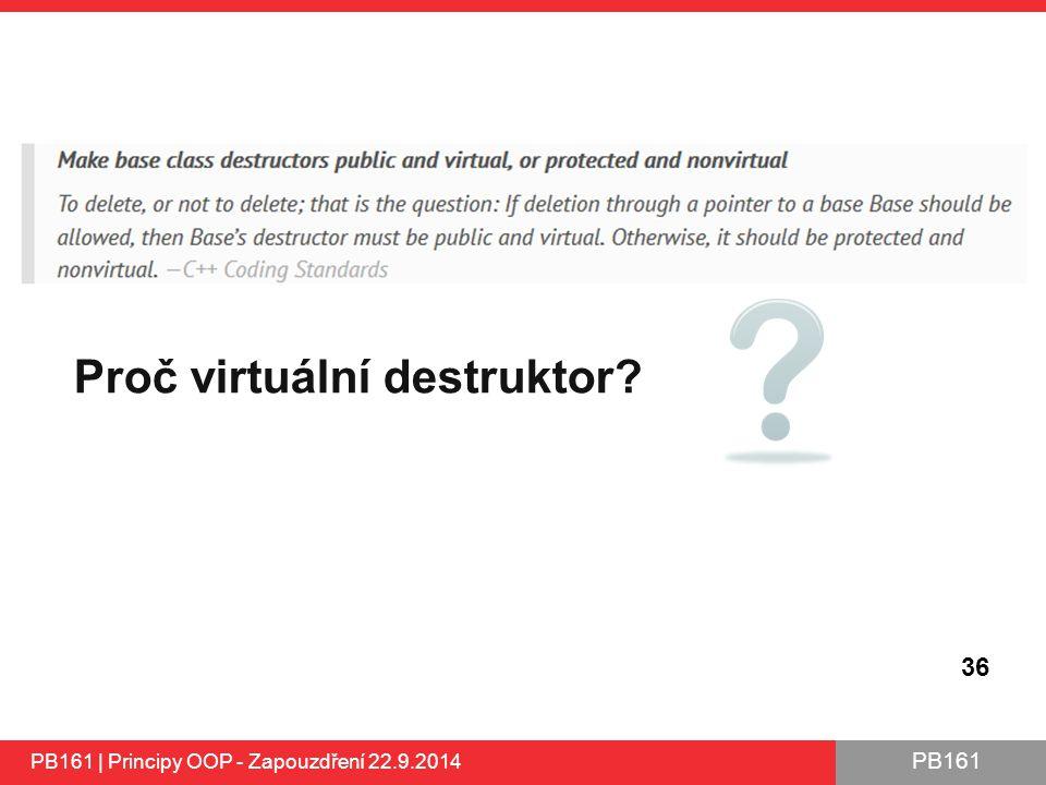 PB161 36 Proč virtuální destruktor? PB161 | Principy OOP - Zapouzdření 22.9.2014