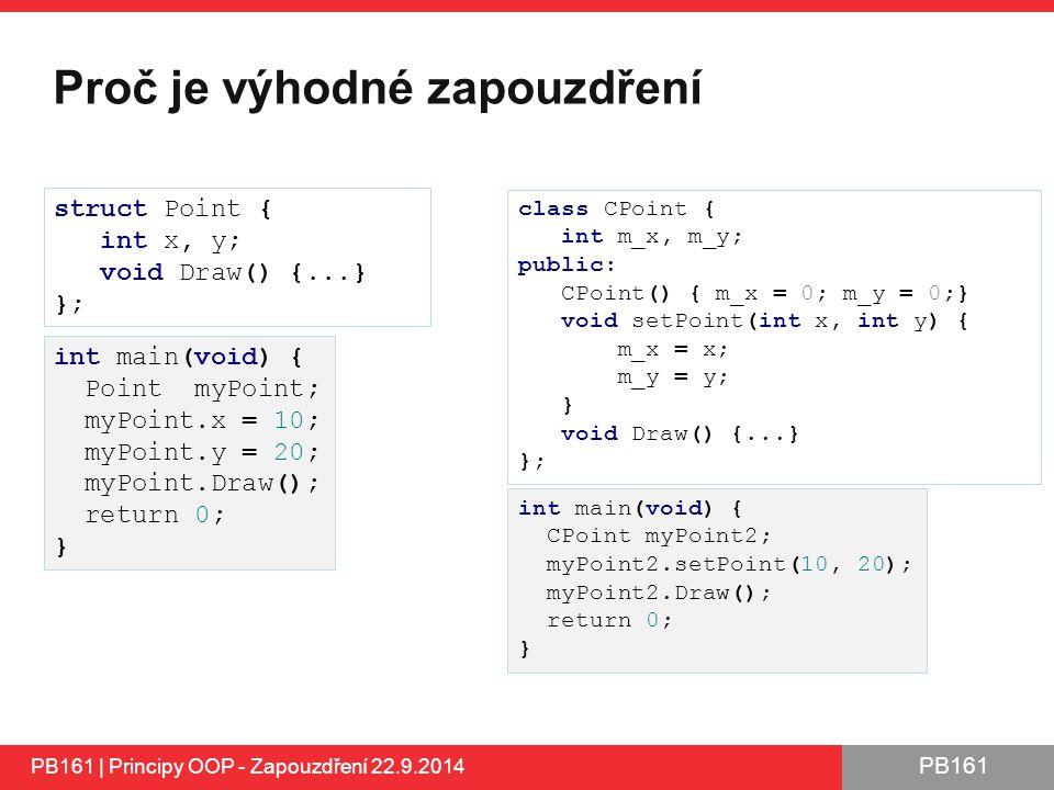 PB161 Proč je výhodné zapouzdření PB161 | Principy OOP - Zapouzdření 22.9.2014 struct Point { int x, y; void Draw() {...} }; class CPoint { int m_x, m_y; public: CPoint() { m_x = 0; m_y = 0;} void setPoint(int x, int y) { m_x = x; m_y = y; } void Draw() {...} }; int main(void) { Point myPoint; myPoint.x = 10; myPoint.y = 20; myPoint.Draw(); return 0; } int main(void) { CPoint myPoint2; myPoint2.setPoint(10, 20); myPoint2.Draw(); return 0; }