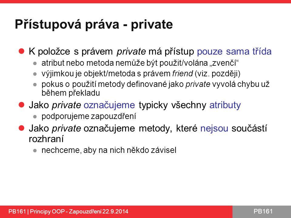 """PB161 Přístupová práva - private K položce s právem private má přístup pouze sama třída ●atribut nebo metoda nemůže být použit/volána """"zvenčí ●výjimkou je objekt/metoda s právem friend (viz."""