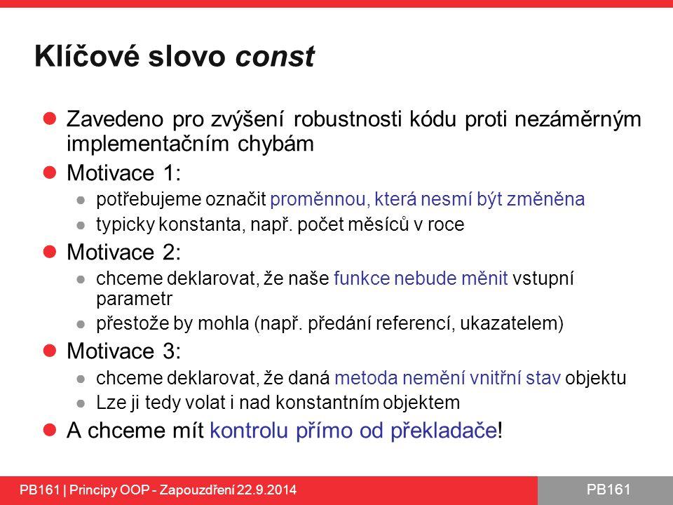 PB161 Klíčové slovo const Zavedeno pro zvýšení robustnosti kódu proti nezáměrným implementačním chybám Motivace 1: ●potřebujeme označit proměnnou, která nesmí být změněna ●typicky konstanta, např.