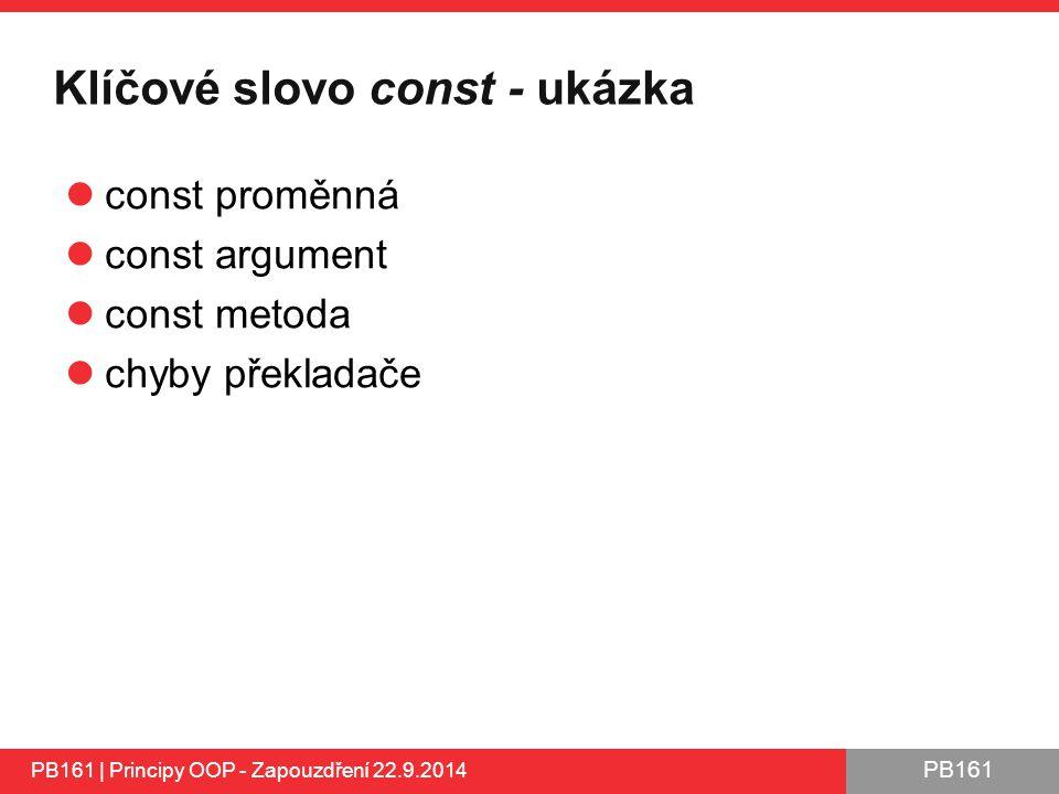 PB161 Klíčové slovo const - ukázka const proměnná const argument const metoda chyby překladače PB161 | Principy OOP - Zapouzdření 22.9.2014