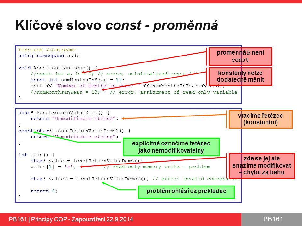 PB161 Klíčové slovo const - proměnná PB161 | Principy OOP - Zapouzdření 22.9.2014 #include using namespace std; void konstConstantDemo() { //const int a, b = 0; // error, uninitialized const a const int numMonthsInYear = 12; cout << Number of months in year: << numMonthsInYear << endl; //numMonthsInYear = 13; // error, assignment of read-only variable } char* konstReturnValueDemo() { return Unmodifiable string ; } const char* konstReturnValueDemo2() { return Unmodifiable string ; } int main() { char* value = konstReturnValueDemo(); value[1] = x ; // read-only memory write - problem char* value2 = konstReturnValueDemo2(); // error: invalid conversion return 0; } proměnná b není const konstanty nelze dodatečně měnit vracíme řetězec (konstantní) zde se jej ale snažíme modifikovat – chyba za běhu explicitně označíme řetězec jako nemodifikovatelný problém ohlásí už překladač