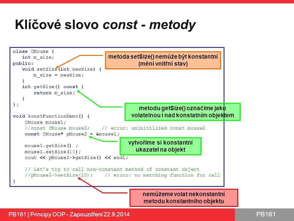PB161 Klíčové slovo const - metody PB161 | Principy OOP - Zapouzdření 22.9.2014 class CMouse { int m_size; public: void setSize(int newSize) { m_size = newSize; } int getSize() const { return m_size; } }; void konstFunctionDemo() { CMouse mouse1; //const CMouse mouse2; // error: uninitilized const mouse2 const CMouse* pMouse2 = &mouse1; mouse1.getSize() ; mouse1.setSize(10); cout getSize() << endl; // Let s try to call non-constant method of constant object //pMouse2->setSize(10); // error: no matching function for call } metodu getSize() označíme jako volatelnou i nad konstatním objektem metoda setSize() nemůže být konstantní (mění vnitřní stav) vytvoříme si konstantní ukazatel na objekt nemůžeme volat nekonstantní metodu konstantního objektu