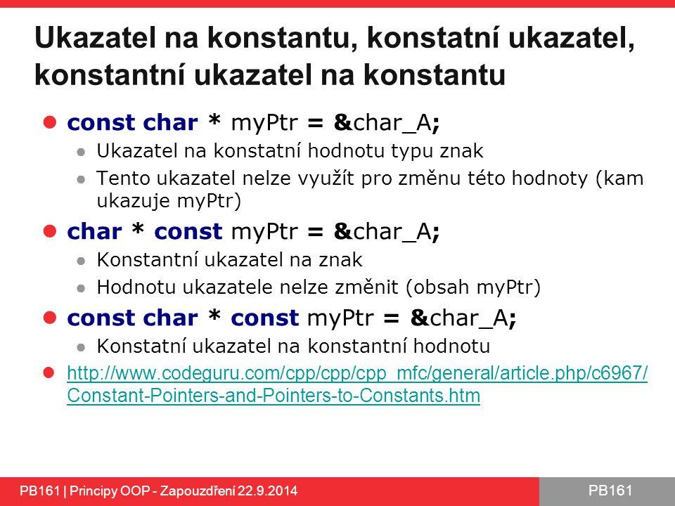 PB161 Ukazatel na konstantu, konstatní ukazatel, konstantní ukazatel na konstantu const char * myPtr = &char_A; ● Ukazatel na konstatní hodnotu typu znak ● Tento ukazatel nelze využít pro změnu této hodnoty (kam ukazuje myPtr) char * const myPtr = &char_A; ● Konstantní ukazatel na znak ● Hodnotu ukazatele nelze změnit (obsah myPtr) const char * const myPtr = &char_A; ● Konstatní ukazatel na konstantní hodnotu http://www.codeguru.com/cpp/cpp/cpp_mfc/general/article.php/c6967/ Constant-Pointers-and-Pointers-to-Constants.htm http://www.codeguru.com/cpp/cpp/cpp_mfc/general/article.php/c6967/ Constant-Pointers-and-Pointers-to-Constants.htm PB161 | Principy OOP - Zapouzdření 22.9.2014