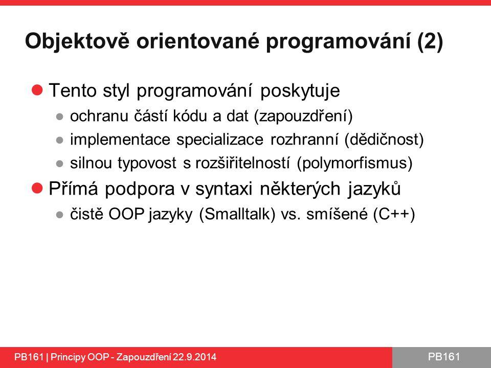 PB161 Objektově orientované programování (2) Tento styl programování poskytuje ●ochranu částí kódu a dat (zapouzdření) ●implementace specializace rozhranní (dědičnost) ●silnou typovost s rozšiřitelností (polymorfismus) Přímá podpora v syntaxi některých jazyků ●čistě OOP jazyky (Smalltalk) vs.