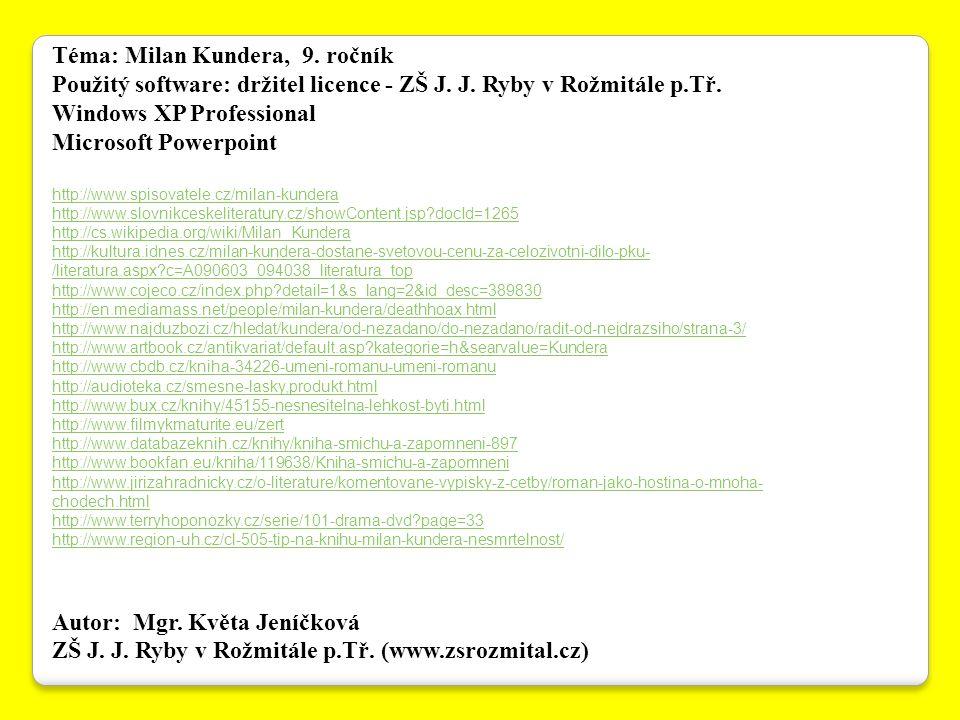 Téma: Milan Kundera, 9. ročník Použitý software: držitel licence - ZŠ J. J. Ryby v Rožmitále p.Tř. Windows XP Professional Microsoft Powerpoint http:/