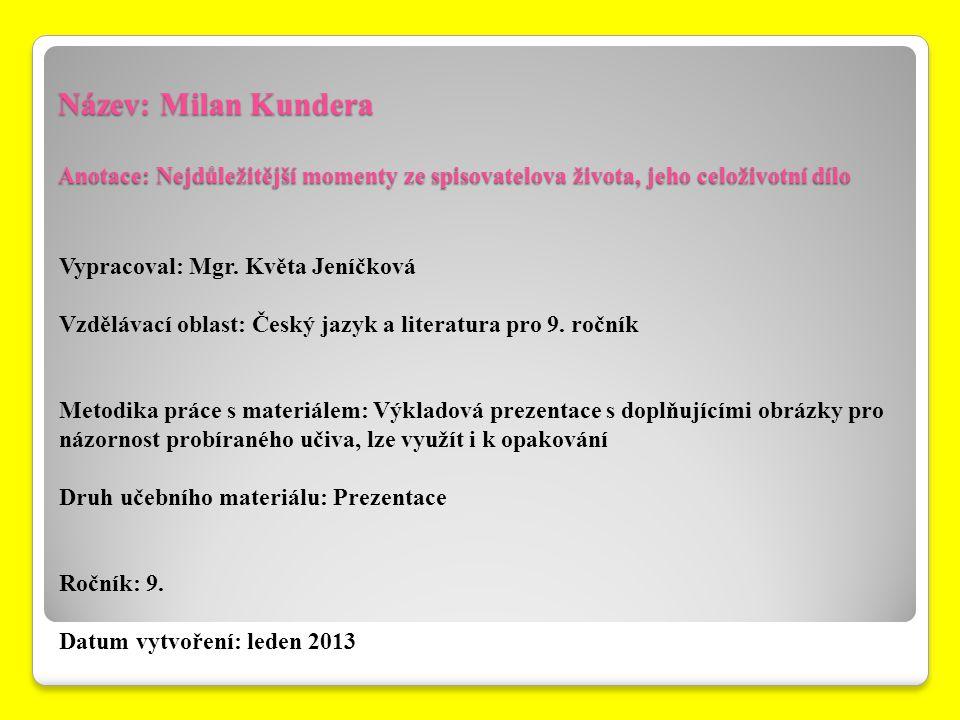 Název: Milan Kundera Anotace: Nejdůležitější momenty ze spisovatelova života, jeho celoživotní dílo Vypracoval: Mgr. Květa Jeníčková Vzdělávací oblast