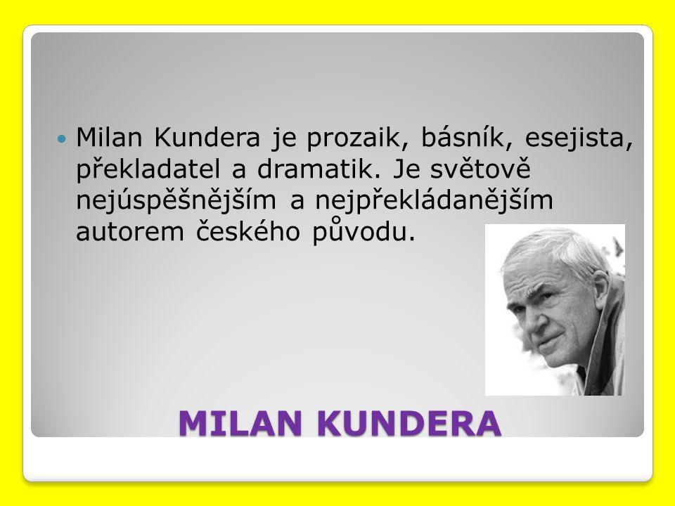 MILAN KUNDERA Milan Kundera je prozaik, básník, esejista, překladatel a dramatik. Je světově nejúspěšnějším a nejpřekládanějším autorem českého původu