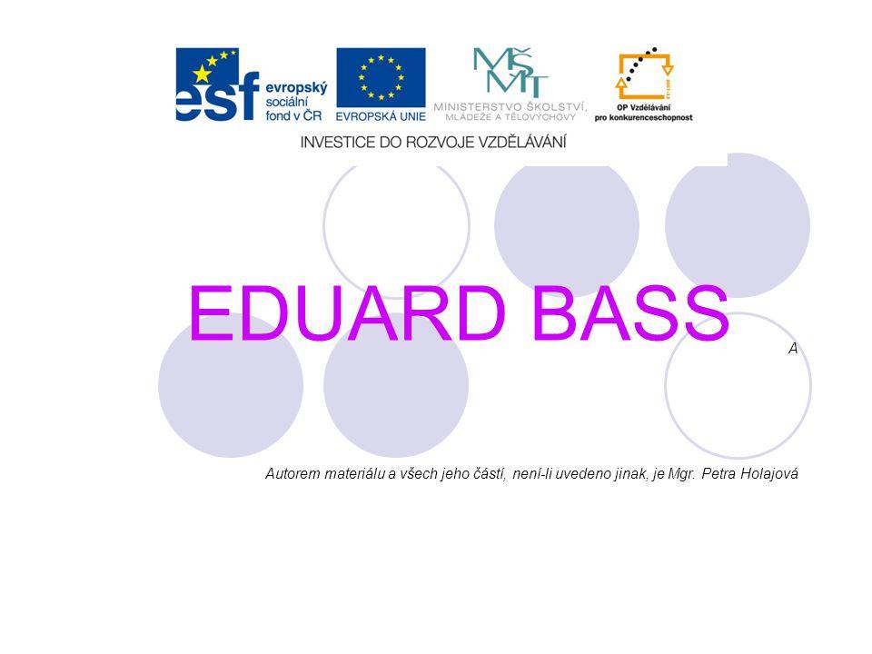 EDUARD BASS A Autorem materiálu a všech jeho částí, není-li uvedeno jinak, je Mgr. Petra Holajová
