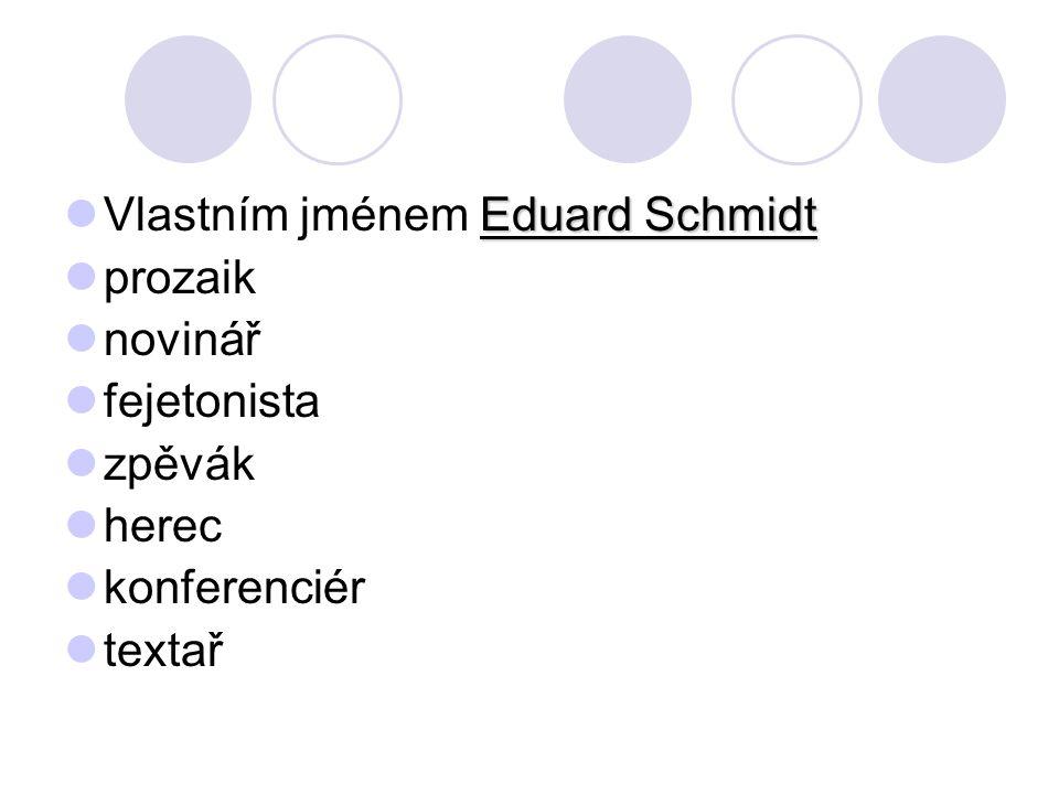 Eduard Schmidt Vlastním jménem Eduard Schmidt prozaik novinář fejetonista zpěvák herec konferenciér textař