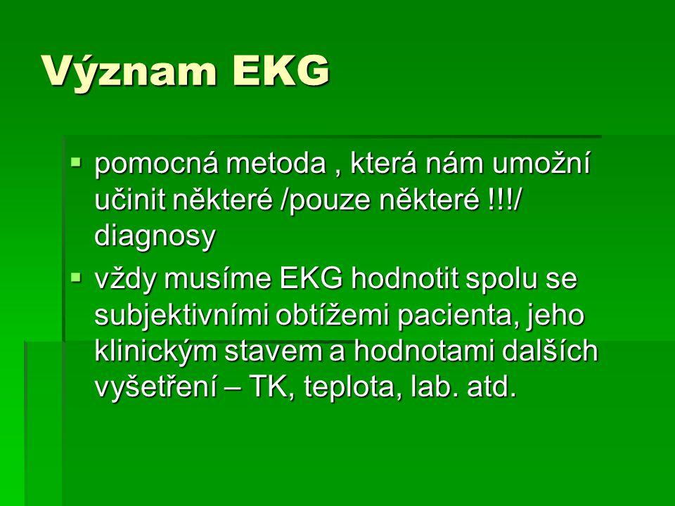 Význam EKG  pomocná metoda, která nám umožní učinit některé /pouze některé !!!/ diagnosy  vždy musíme EKG hodnotit spolu se subjektivními obtížemi p