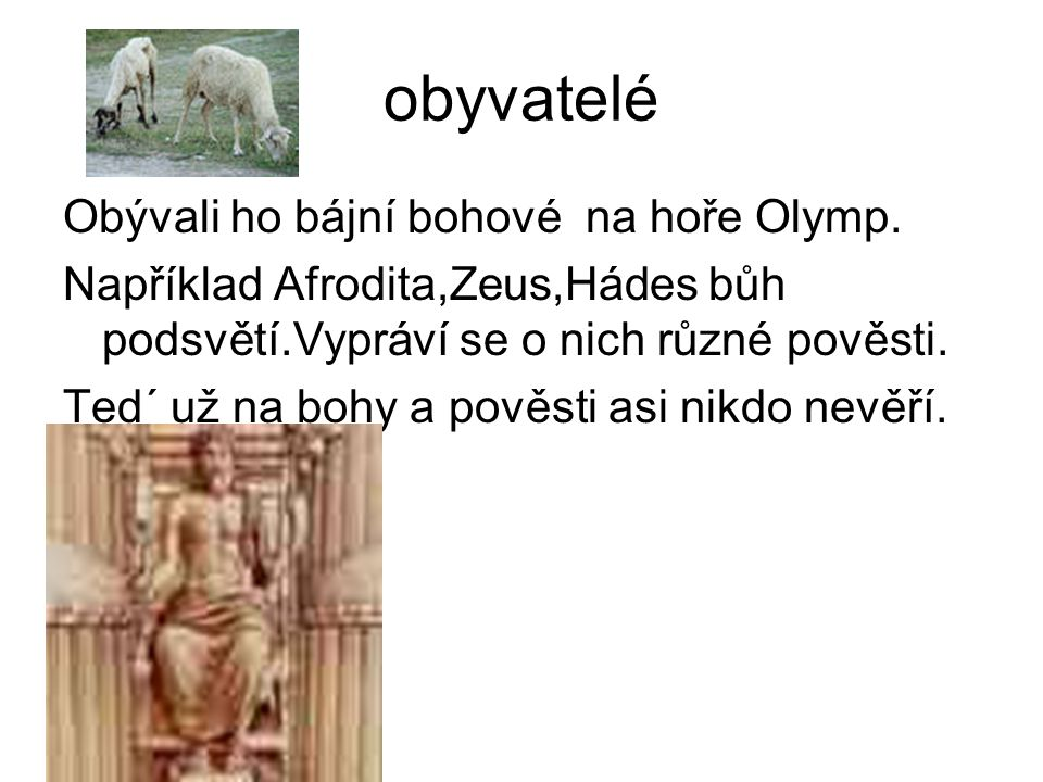 obyvatelé Obývali ho bájní bohové na hoře Olymp. Například Afrodita,Zeus,Hádes bůh podsvětí.Vypráví se o nich různé pověsti. Ted´ už na bohy a pověsti