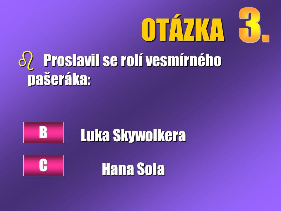 OTÁZKA b Proslavil se rolí vesmírného pašeráka: Luka Skywolkera Hana Sola B C
