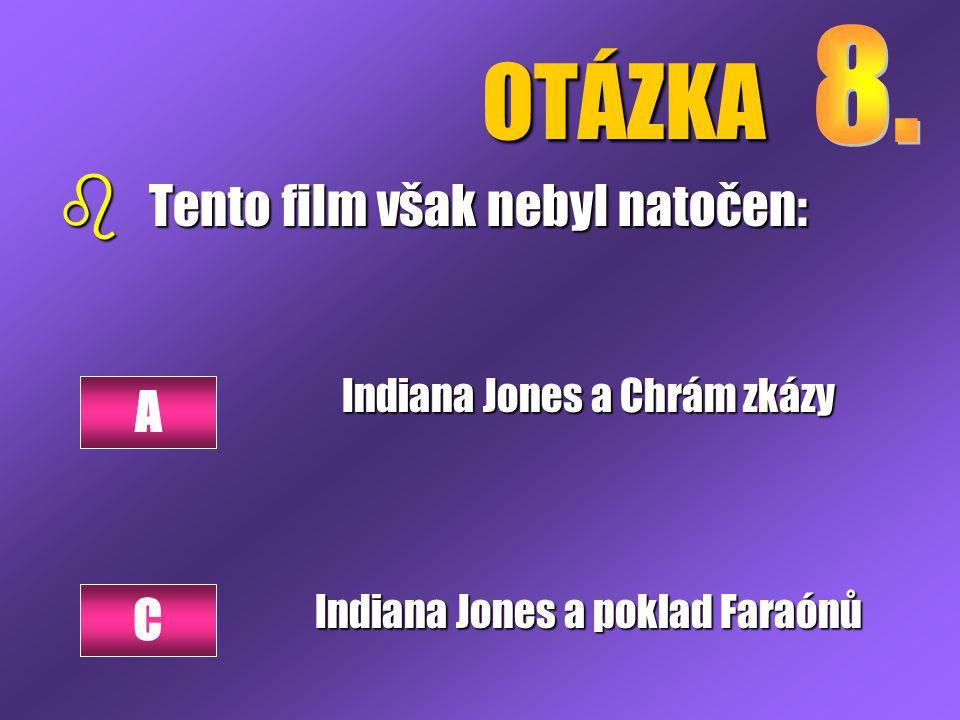 OTÁZKA b Tento film však nebyl natočen: Indiana Jones a Chrám zkázy Indiana Jones a poklad Faraónů A C