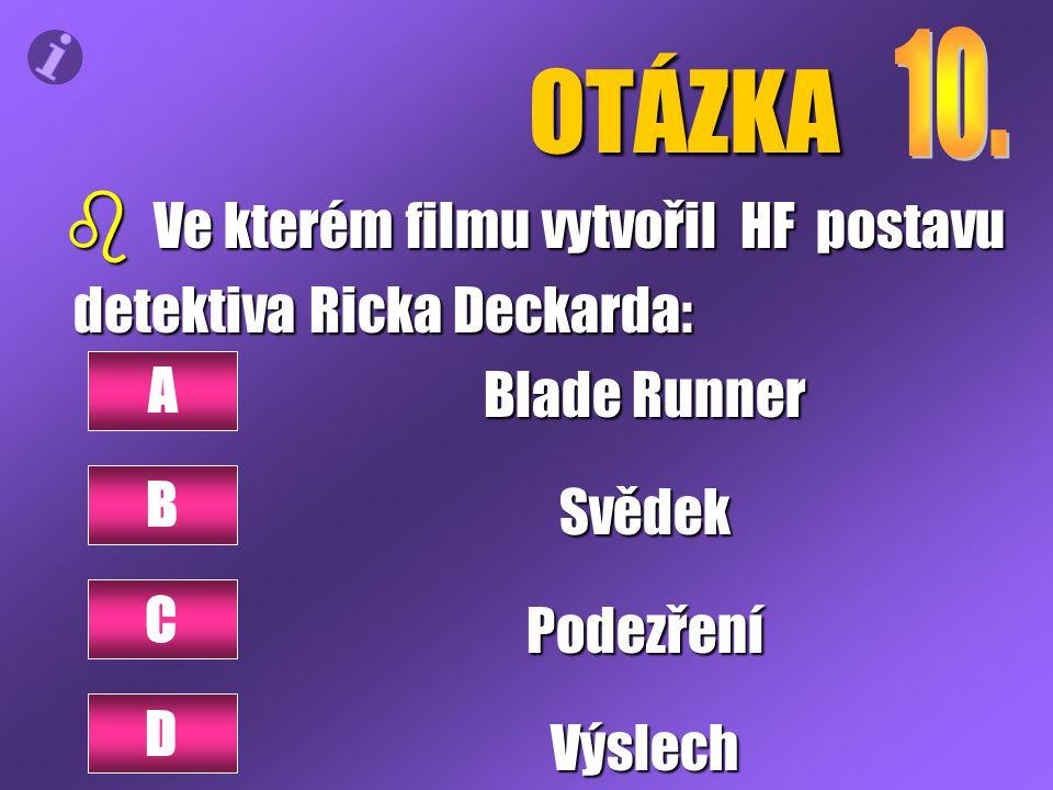 OTÁZKA b Ve kterém filmu vytvořil HF postavu detektiva Ricka Deckarda: detektiva Ricka Deckarda: Blade Runner SvědekPodezřeníVýslech A B D C