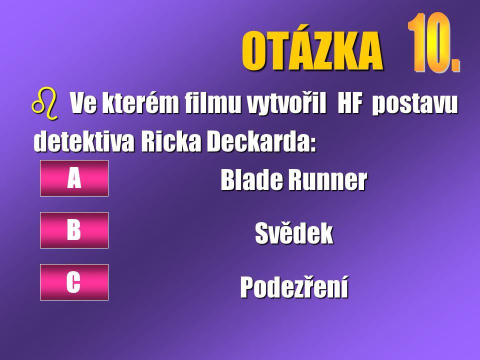 OTÁZKA b Ve kterém filmu vytvořil HF postavu detektiva Ricka Deckarda: detektiva Ricka Deckarda: Blade Runner SvědekPodezření A B C
