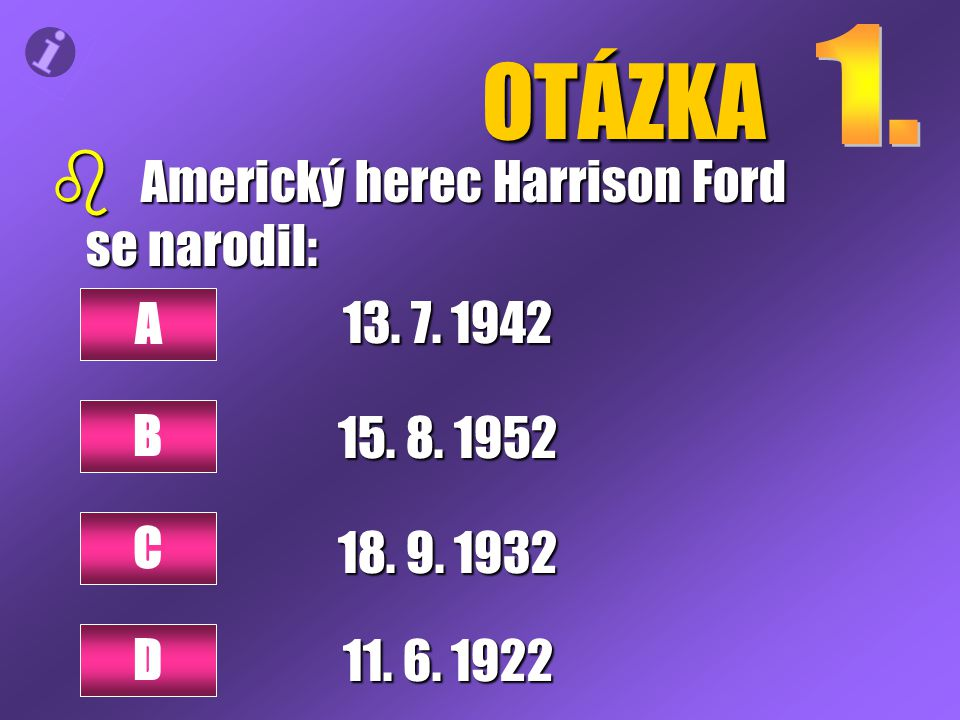OTÁZKA b Americký herec Harrison Ford se narodil: 13. 7. 1942 18. 9. 1932 A C