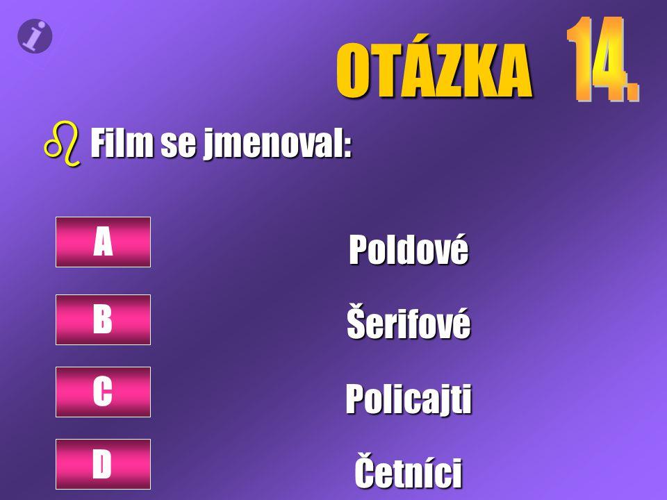 OTÁZKA b Film se jmenoval: PoldovéŠerifovéPolicajtiČetníci A B C D