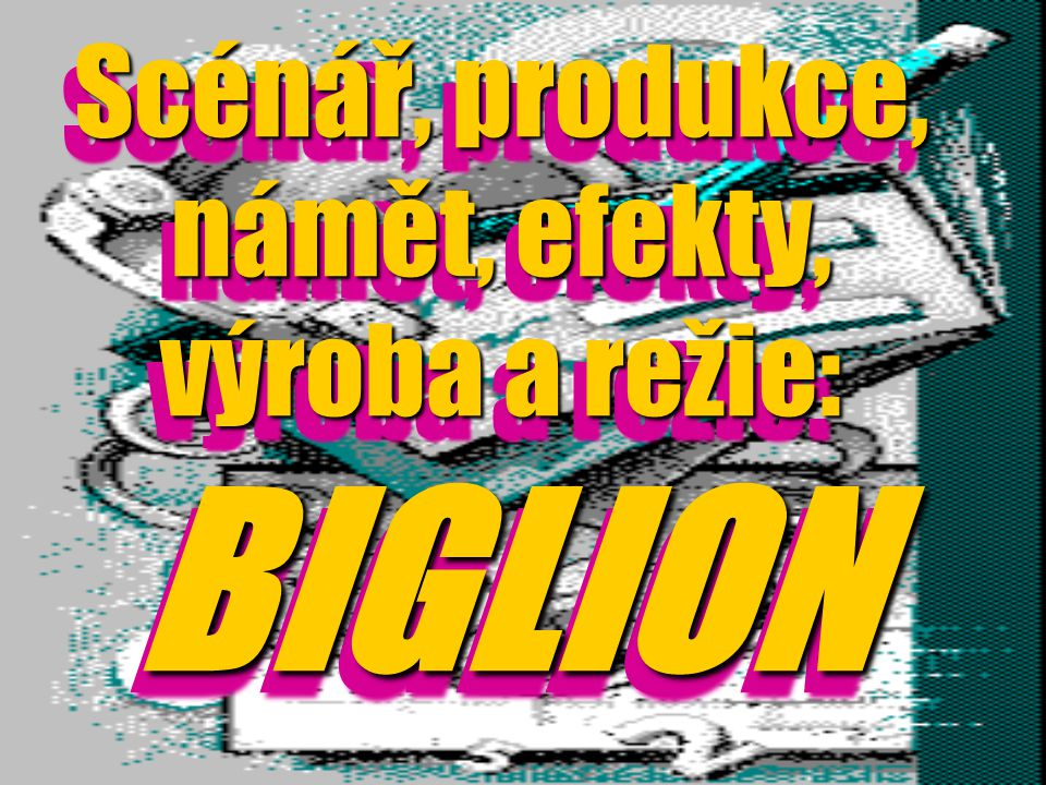 Scénář, produkce, námět, efekty, výroba a režie: BIGLION Scénář, produkce, námět, efekty, výroba a režie: BIGLION