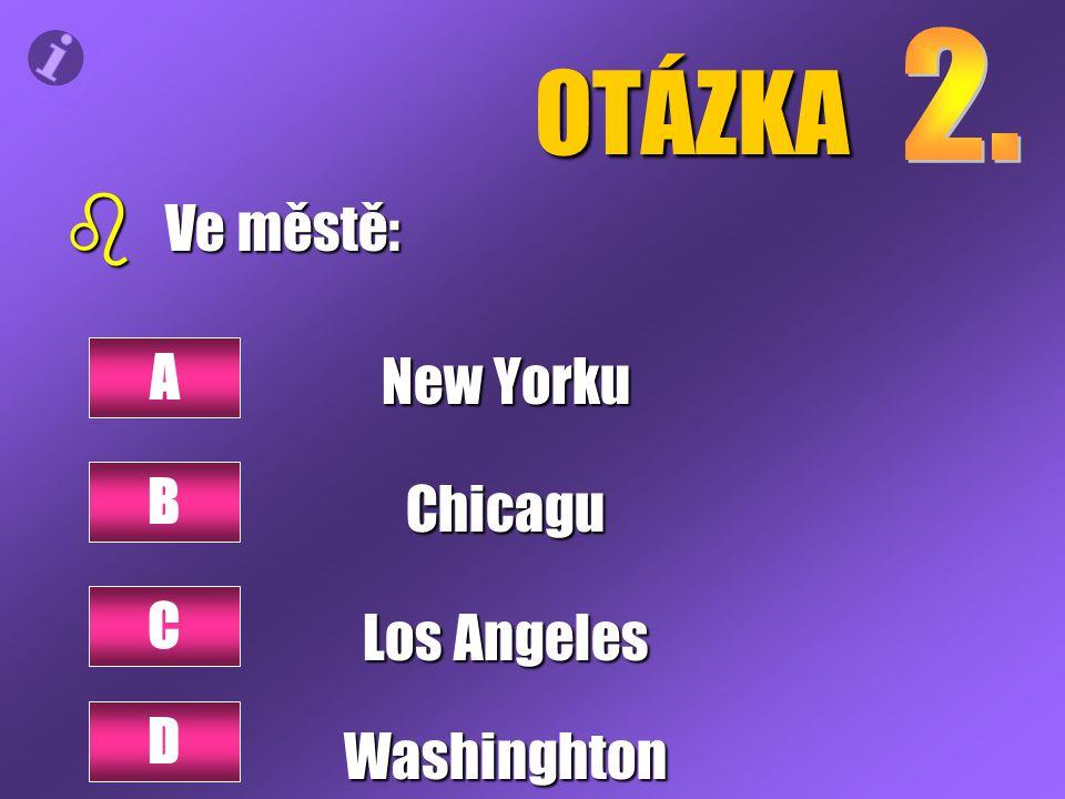 OTÁZKA b Ve městě: New Yorku Chicagu Los Angeles Washinghton A B C D