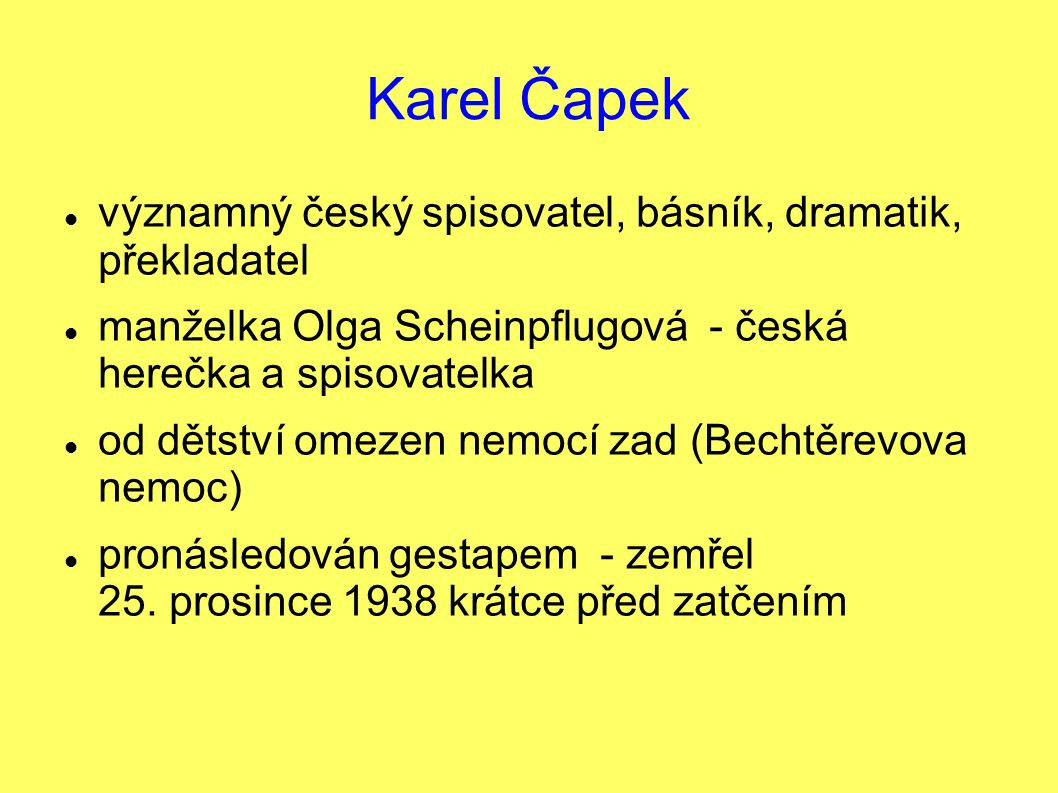 Karel Čapek významný český spisovatel, básník, dramatik, překladatel manželka Olga Scheinpflugová - česká herečka a spisovatelka od dětství omezen nemocí zad (Bechtěrevova nemoc) pronásledován gestapem - zemřel 25.