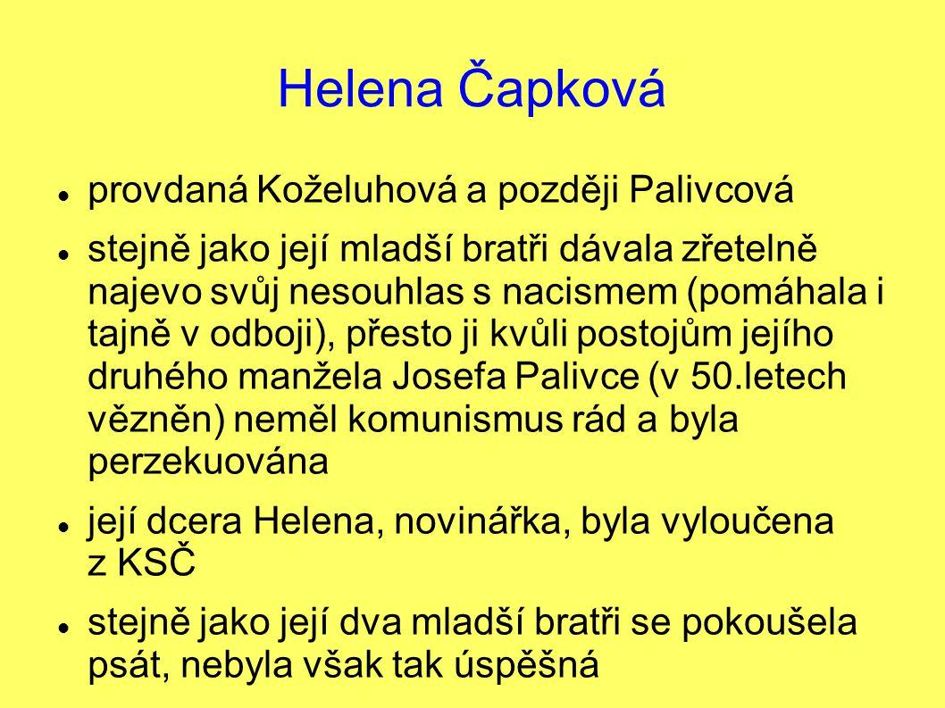 Helena Čapková provdaná Koželuhová a později Palivcová stejně jako její mladší bratři dávala zřetelně najevo svůj nesouhlas s nacismem (pomáhala i tajně v odboji), přesto ji kvůli postojům jejího druhého manžela Josefa Palivce (v 50.letech vězněn) neměl komunismus rád a byla perzekuována její dcera Helena, novinářka, byla vyloučena z KSČ stejně jako její dva mladší bratři se pokoušela psát, nebyla však tak úspěšná