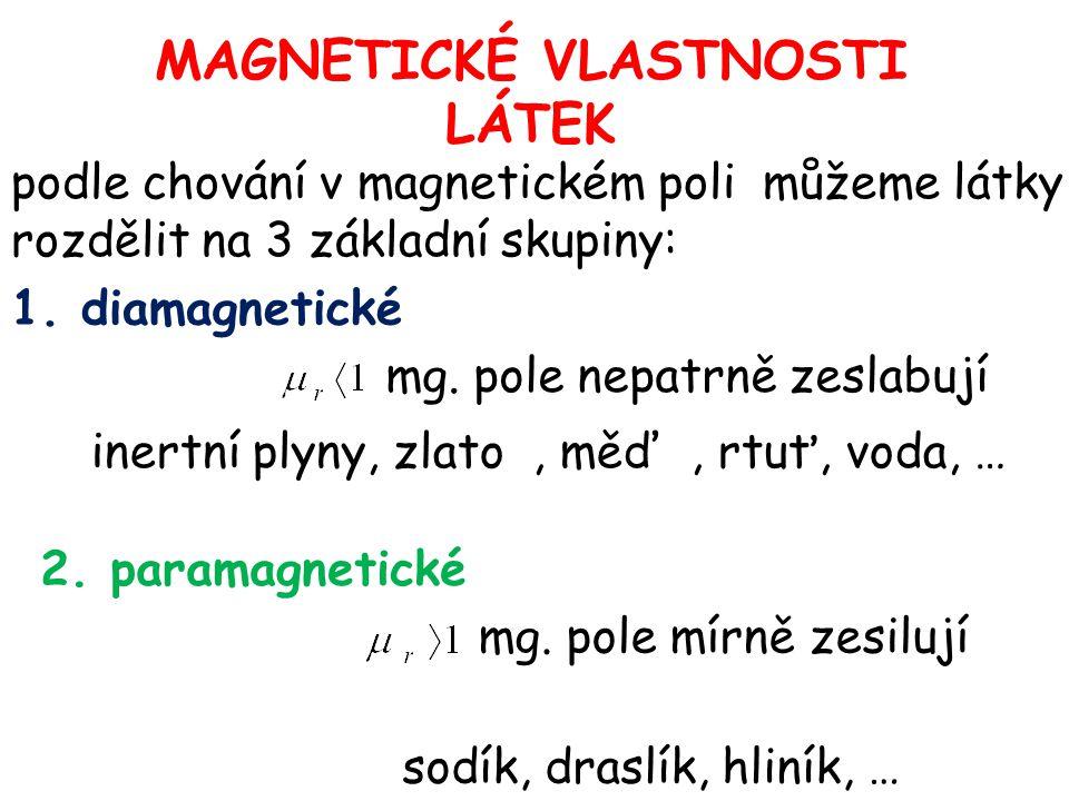 MAGNETICKÉ VLASTNOSTI LÁTEK podle chování v magnetickém poli můžeme látky rozdělit na 3 základní skupiny: 1. diamagnetické mg. pole nepatrně zeslabují