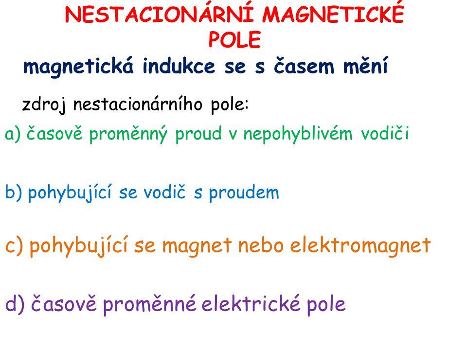 NESTACIONÁRNÍ MAGNETICKÉ POLE magnetická indukce se s časem mění zdroj nestacionárního pole: a) časově proměnný proud v nepohyblivém vodiči b) pohybuj