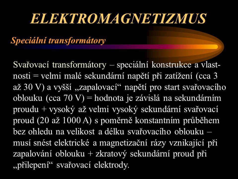 ELEKTROMAGNETIZMUS Speciální transformátory Měřicí transformátory – speciální konstrukce a vlastnosti = přesný převod mezi primárem a sekundárem – použí- vají se napěťové a proudové s definovaným výstupem (sekundárem) = 100 V a 5A – bezpečnostní provedení pro bezpečné oddělení primárního a sekundárního ob-vodu a tím byl dodržen požadavek bezpečnosti obsluhy.