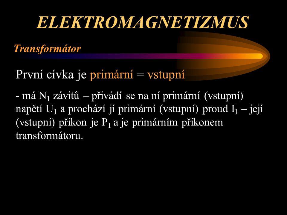 ELEKTROMAGNETIZMUS Transformátor Druhá (a případně další) cívka je sekundární = výstupní - má N 2 závitů – indukuje se na ní sekundární (výstupní) napětí U 2 a prochází jí sekundární (výstupní) proud I 2 – její (výstupní) výkon je P 2 a je sekundárním výkonem transformátoru - pokud je sekundárních cívek víc, je sekundárním výko- nem transformátoru P 2 součet (P 2 až P n ) výkonů všech sekundárních cívek.