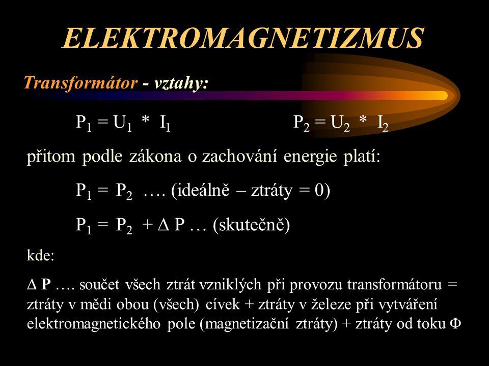 ELEKTROMAGNETIZMUS Transformátor - vztahy: Převodový poměr mezi primární a sekundární stranou (pokud je na sekundární straně více vinutí, tvoří z hlediska převodového poměru jednotný celek): p = U1 / U2 = I2 / I1 = P1 / P2 = N1 / N2