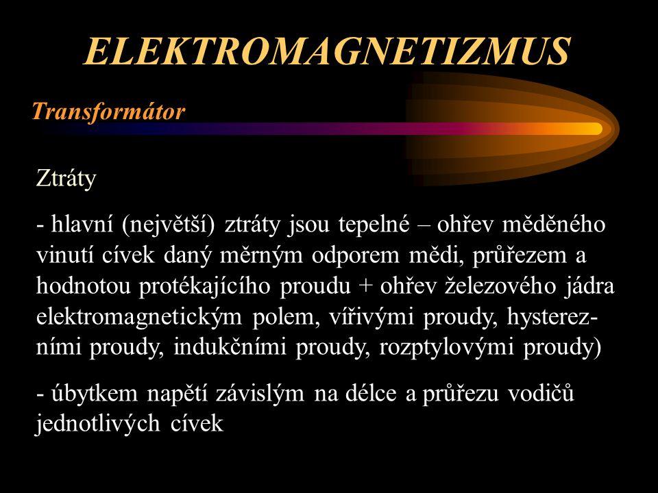 ELEKTROMAGNETIZMUS Transformátor Přetížitelnost: - pokud je sekundární vinutí zatíženo větším proudem než je jmenovitý - jako provozní ochrana = transformátor musí být dimen- zován na definované hodnoty přetížení po určitou dobu (obvykle desítek minut) - limitem při tomto přetížení je oteplení, které nesmí být překročeno – obvykle 75 až 95°C – záleží na konstrukci