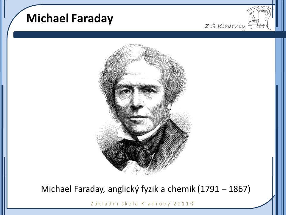 Základní škola Kladruby 2011  Michael Faraday Michael Faraday, anglický fyzik a chemik (1791 – 1867)